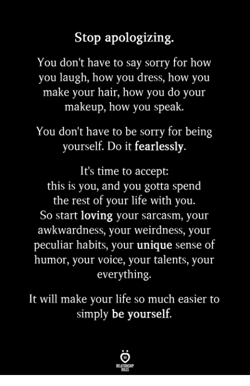 Life, Makeup, and Sorry: Stop apologizing.  You don't have to say sorry for how  you laugh, how you dress, how you  make your hair, how you do your  makeup, how you speak  You don't have to be sorry for being  yourself. Do it fearlessly.  It's time to accept:  this is you, and you gotta spend  the rest of your life with you  So start loving your sarcasm, your  awkwardness, your weirdness, your  peculiar habits, your unique sense of  humor, your voice, your talents, your  everything.  It will make your life so much easier to  simply be yourself