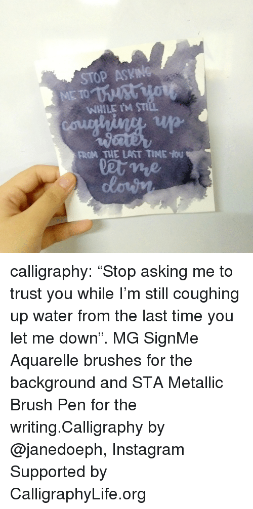 """metallic: STOP ASKING  WHILE IM ST  FROM THE LAST TIME You calligraphy: """"Stop asking me to trust you while I'm still coughing up water from the last time you let me down"""". MG SignMe Aquarelle brushes for the background and STA Metallic Brush Pen for the writing.Calligraphy by @janedoeph, Instagram Supported by CalligraphyLife.org"""