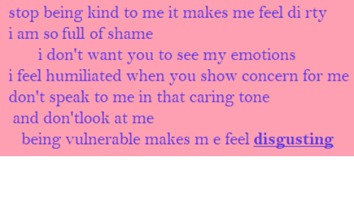 At Me: stop being kind to me it makes me feel di rty  i am so full of shame  i don't want you to see my emotions  i feel humiliated when you show concern for me  don't speak to me in that caring tone  and don'tlook at me  being vulnerable makes m e feel disgusting