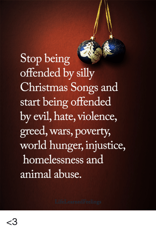 injustice: Stop being  offended by silly  Christmas Songs and  start being offended  by evil, hate, violence,  greed, wars, poverty,  world hunger, injustice,  homelessness and  animal abuse. <3