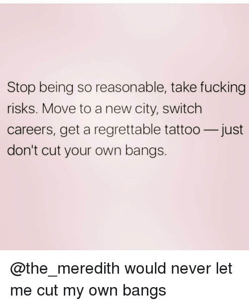 Fucking, Tattoo, and Girl Memes: Stop being so reasonable, take fucking  risks. Move to a new city, switch  careers, get a regrettable tattoo-just  don't cut your own bangs @the_meredith would never let me cut my own bangs