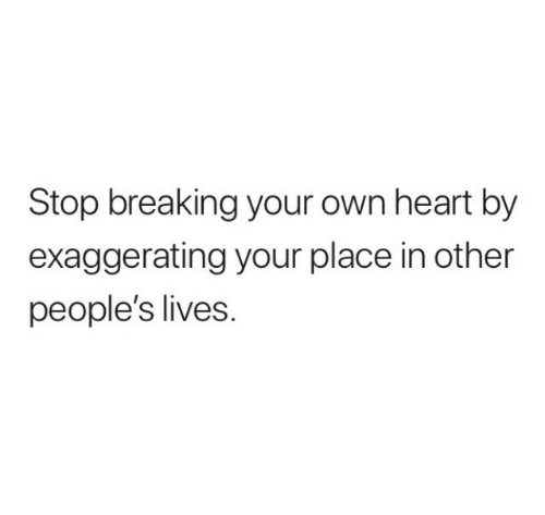 Heart, Own, and Breaking: Stop breaking your own heart by  exaggerating your place in other  people's lives