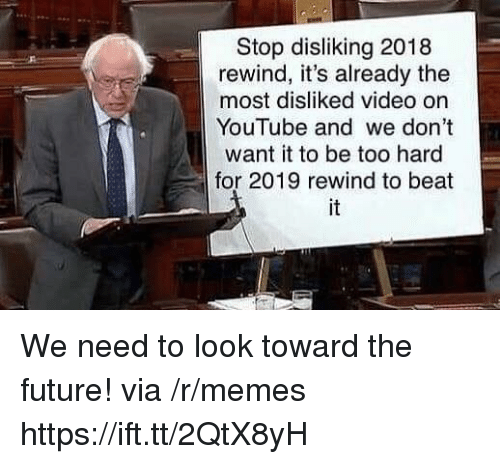 Future, Memes, and youtube.com: Stop disliking 2018  rewind, it's already the  most disliked video on  YouTube and we don't  want it to be too hard  for 2019 rewind to beat  it We need to look toward the future! via /r/memes https://ift.tt/2QtX8yH