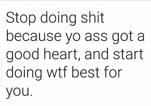 Ass, Memes, and Shit: Stop doing shit  because yo ass got a  good heart, and start  doing wtf best for  you.