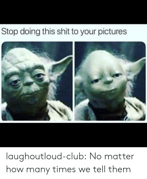 Club, How Many Times, and Shit: Stop doing this shit to your pictures laughoutloud-club:  No matter how many times we tell them