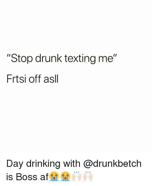 """day drinking: """"Stop drunk texting me""""  Frtsi off asll Day drinking with @drunkbetch is Boss af😭😭🙌🏻🙌🏻"""