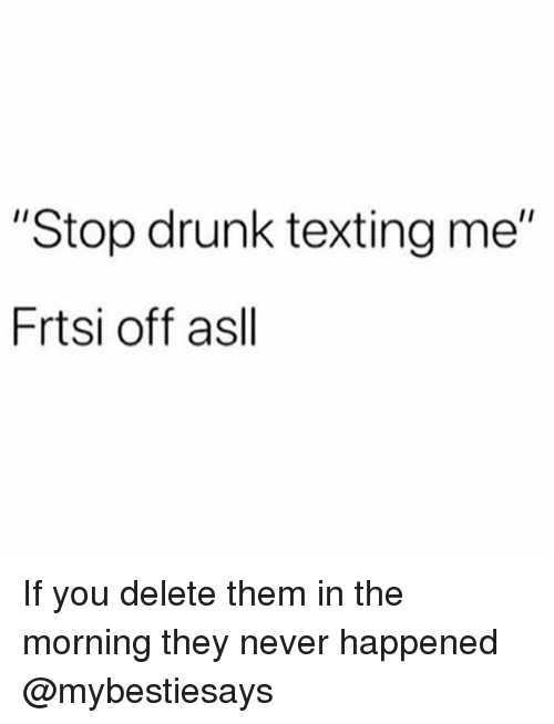 """Drunk, Texting, and Girl Memes: """"Stop drunk texting me""""  Frtsi off asll If you delete them in the morning they never happened @mybestiesays"""