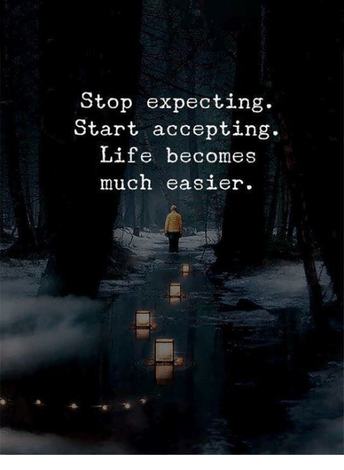 Life, Stop, and Expecting: Stop expecting  Start accepting.  Life becomes  much easier.