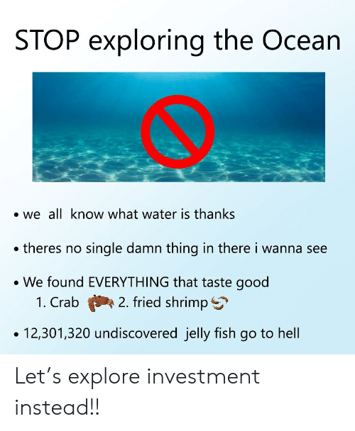Fish, Good, and Ocean: STOP exploring the Ocean  we all know what water is thanks  theres no single damn thing in there i wanna see  We found EVERYTHING that taste good  2. fried shrimp S  1. Crab  12,301,320 undiscovered jelly fish go to hell Let's explore investment instead!!