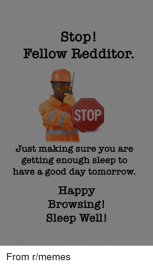 sleep well: Stop!  Fellow Redditor.  CC STOP  Just making sure you are  getting enough sleep to  have a good day tomorrow.  Happy  Browsing!  Sleep Well! From r/memes