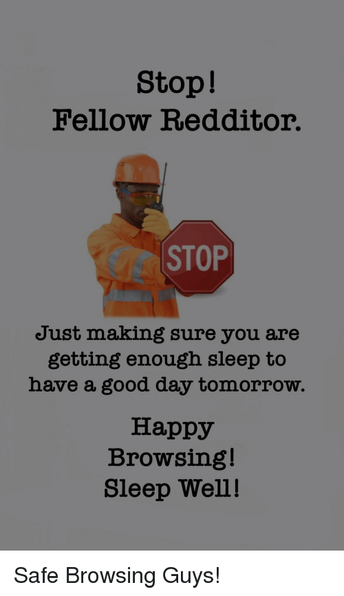sleep well: Stop!  Fellow Redditor.  CC STOP  Just making sure you are  getting enough sleep to  have a good day tomorrow.  Happy  Browsing!  Sleep Well! Safe Browsing Guys!