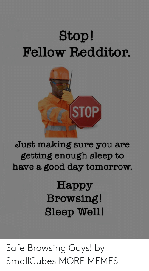 sleep well: Stop!  Fellow Redditor.  CC STOP  Just making sure you are  getting enough sleep to  have a good day tomorrow.  Happy  Browsing!  Sleep Well! Safe Browsing Guys! by SmallCubes MORE MEMES