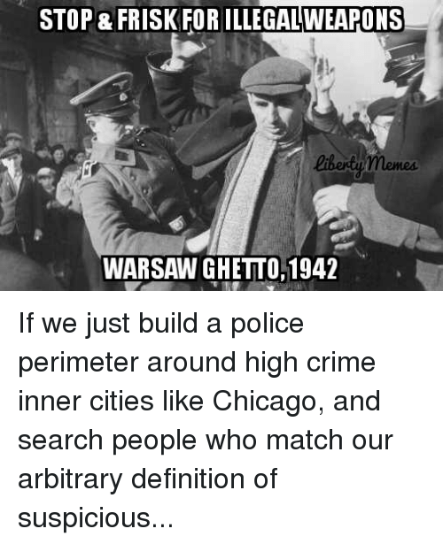 Chicago, Crime, and Ghetto: STOP & FRISK FOR ILLEGALWEAPONS  liberty memes.  WARSAW GHETTO, 1942 If we just build a police perimeter around high crime inner cities like Chicago, and search people who match our arbitrary definition of suspicious...