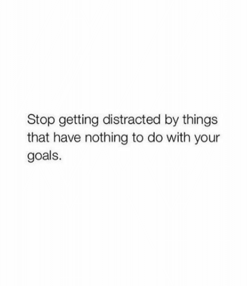 Goals, Stop, and Nothing: Stop getting distracted by things  that have nothing to do with your  goals.
