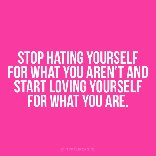 You, What, and For: STOP HATING YOURSELF  FOR WHAT YOU AREN'T AND  START LOVING YOURSELF  FOR WHAT YOU ARE.  @_TYPELIKEAGIRL