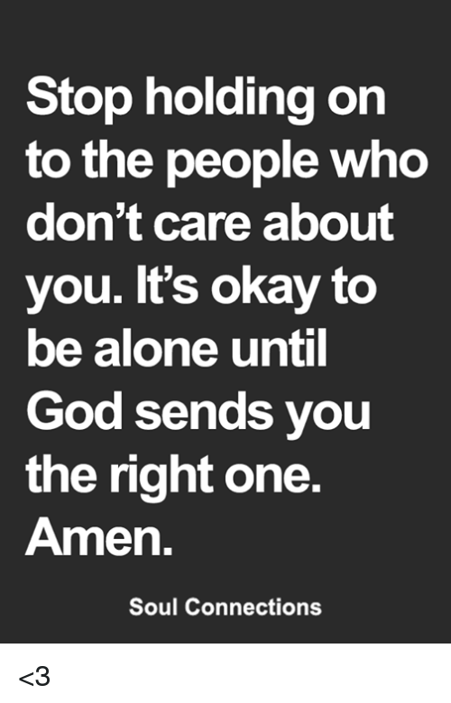 Being Alone, God, and Memes: Stop holding on  to the people who  don't care about  you. It's okay to  be alone until  God sends you  the right one  Amen.  Soul Connections <3