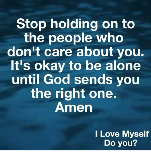 Being Alone, God, and Love: Stop holding on to  the people who  don't Care about you  It's okay to be alone  until God sends you  the right one.  Amen  I Love Myself  Do you?
