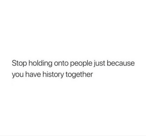 History, You, and Stop: Stop holding onto people just because  you have history together
