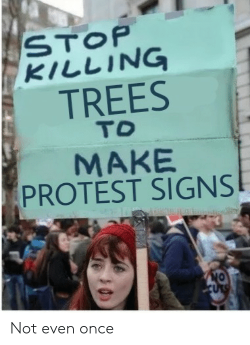 Proteste: STOP  KILLING  TREES  TO  MAKE  PROTEST SIGNS Not even once