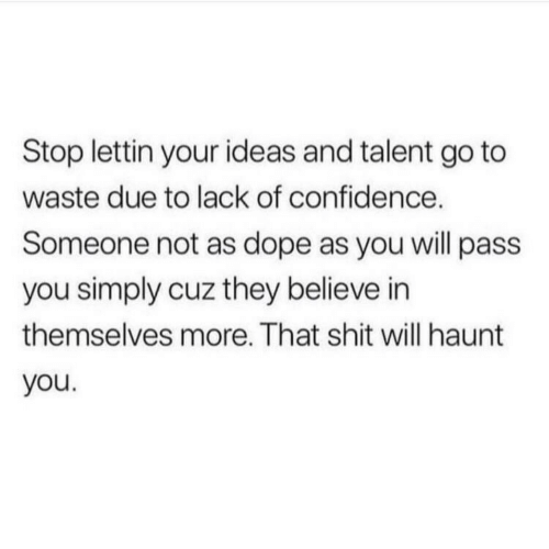 Confidence, Dope, and Shit: Stop lettin your ideas and talent go to  waste due to lack of confidence.  Someone not as dope as you will pass  you simply cuz they believe in  themselves more. That shit will haunt  you.