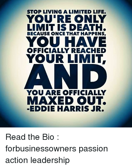 Harris Jr: STOP LIVING A LIMITED LIFE.  YOU'RE ONLY  LIMIT IS DEATH.  BECAUSE ONCE THAT HAPPENS,  YOU HAVE  YOUR LIMIT,  OFFICIALLY REACHED  YOU ARE OFFICIALLY  MAXED OUT  -EDDIE HARRIS JR. Read the Bio : forbusinessowners passion action leadership