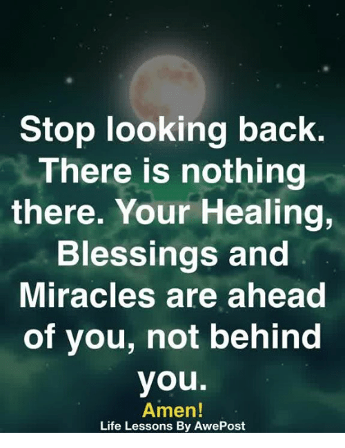 Life, Memes, and Blessings: Stop looking back.  There is nothing  there. Your Healing,  Blessings and  Miracles are ahead  of you, not behind  you.  Amen!  Life Lessons By AwePost