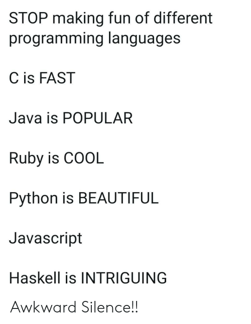 Awkward Silence: STOP making fun of different  programming languages  C is FAST  Java is POPULAR  Ruby is COOL  Python is BEAUTIFUL  Javascript  Haskell is INTRIGUING Awkward Silence!!