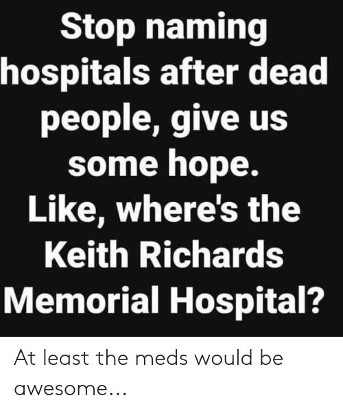 Reddit, Hospital, and Awesome: Stop naming  hospitals after dead  people, give us  some hope.  Like, where's the  Keith Richards  Memorial Hospital? At least the meds would be awesome...