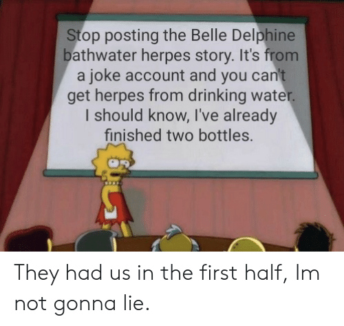 Drinking, Herpes, and Water: Stop posting the Belle Delphine  bathwater herpes story. It's from  a joke account and you can't  get herpes from drinking water.  I should know, I've already  finished two bottles. They had us in the first half, Im not gonna lie.