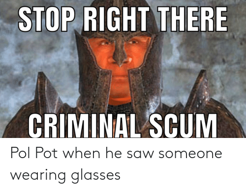 Pol Pot: STOP RIGHT THERE  CRIMINAL SCUM Pol Pot when he saw someone wearing glasses