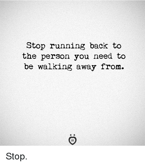 Running, Back, and You: Stop running back to  the person you need to  be walking away from. Stop.