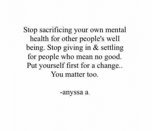 Good, Mean, and Change: Stop sacrificing your own mental  health for other people's well  being. Stop giving in & settling  for people who mean no good.  Put yourself first for a change...  You matter too.  anyssa a