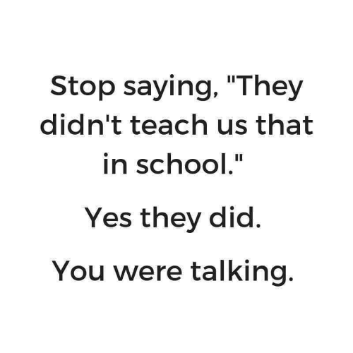 """School, Yes, and Did: Stop saying, """"They  didn't teach us that  in school.""""  Yes they did.  You were talking."""