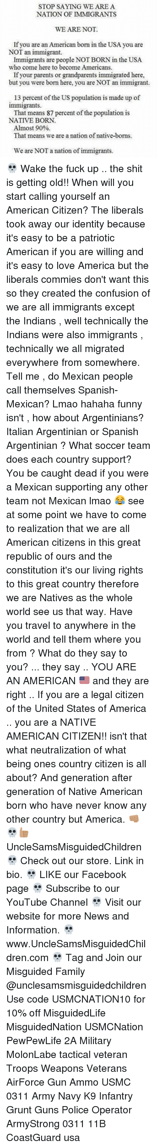Memes, Native American, and Argentinian: STOP SAYING WE ARE A  NATION OF IMMIGRANTS  WE ARE NOT.  If you are an American born in the USA you are  NOT an immigrant.  Immigrants are people NOTBORN in the USA.  who come here to become Americans.  If your parents or grandparents immigrated here,  but you were bom here, you are NOT an immigrant.  13 percent of the US population is made up of  immigrants.  That means 87 percent of the population is  NATIVE BORN.  Almost 90%  That means we are a nation of native-boms.  We are NOT a nation of immigrants. 💀 Wake the fuck up .. the shit is getting old!! When will you start calling yourself an American Citizen? The liberals took away our identity because it's easy to be a patriotic American if you are willing and it's easy to love America but the liberals commies don't want this so they created the confusion of we are all immigrants except the Indians , well technically the Indians were also immigrants , technically we all migrated everywhere from somewhere. Tell me , do Mexican people call themselves Spanish-Mexican? Lmao hahaha funny isn't , how about Argentinians? Italian Argentinian or Spanish Argentinian ? What soccer team does each country support? You be caught dead if you were a Mexican supporting any other team not Mexican lmao 😂 see at some point we have to come to realization that we are all American citizens in this great republic of ours and the constitution it's our living rights to this great country therefore we are Natives as the whole world see us that way. Have you travel to anywhere in the world and tell them where you from ? What do they say to you? ... they say .. YOU ARE AN AMERICAN 🇺🇸 and they are right .. If you are a legal citizen of the United States of America .. you are a NATIVE AMERICAN CITIZEN!! isn't that what neutralization of what being ones country citizen is all about? And generation after generation of Native American born who have never know any other country but America. 👊🏽💀👍🏽 UncleSamsMisguidedChildren 💀 Check out our store. Link in bio. 💀 LIKE our Facebook page 💀 Subscribe to our YouTube Channel 💀 Visit our website for more News and Information. 💀 www.UncleSamsMisguidedChildren.com 💀 Tag and Join our Misguided Family @unclesamsmisguidedchildren Use code USMCNATION10 for 10% off MisguidedLife MisguidedNation USMCNation PewPewLife 2A Military MolonLabe tactical veteran Troops Weapons Veterans AirForce Gun Ammo USMC 0311 Army Navy K9 Infantry Grunt Guns Police Operator ArmyStrong 0311 11B CoastGuard usa
