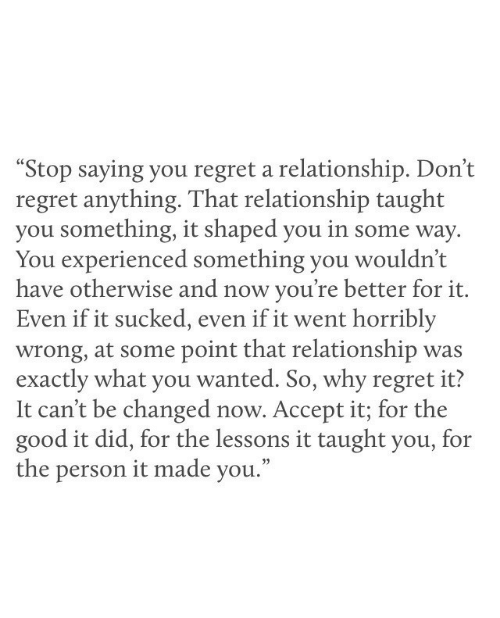 """experienced: """"Stop saying you regret a relationship. Don't  regret anything. That relationship taught  you something, it shaped you in some way  You experienced something you wouldn't  have otherwise and now you're better for it.  Even if it sucked, even if it went horribly  wrong, at some point that relationship was  exactly what you wanted. So, why regret it?  It can't be changed now. Accept it; for the  good it did, for the lessons it taught you, for  the person it made you."""""""