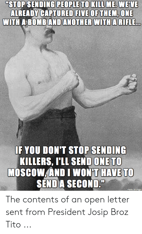 "Joseph Stalin Meme: ""STOP SENDING PEOPLE TO KILL ME. WE'VE  ALREADY CAPTURED FIVE OF THEM, ONE  WITHA BOMBAND ANOTHER WITHA RIFLE  IF YOU DON'T STOP SENDING  SEND ONE TO  KILLERS, [ILL  MOSCOWAND I WON'T HAVE TO  SEND A SECOND. The contents of an open letter sent from President Josip Broz Tito ..."