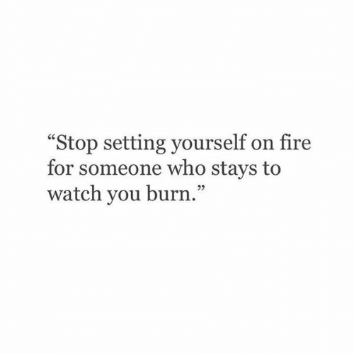 """Fire, Watch, and Who: """"Stop setting yourself on fire  for someone who stays to  watch you burn."""""""