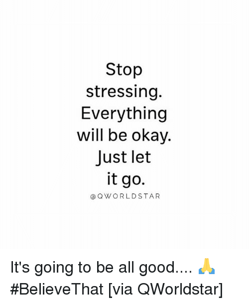 Good, Let It Go, and Okay: Stop  stressing.  Everything  will be okay.  Just let  it go  @QWORLDSTAR It's going to be all good.... 🙏 #BelieveThat [via QWorldstar]