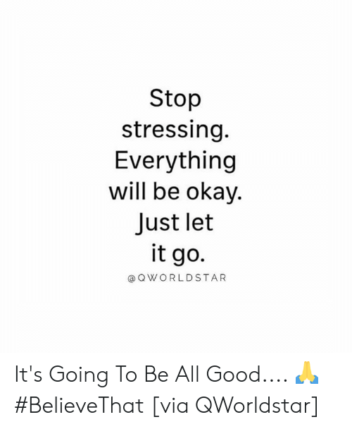 everything will be okay: Stop  stressing  Everything  will be okay.  Just let  it go  @QWORLDSTAR It's Going To Be All Good.... 🙏 #BelieveThat [via QWorldstar]
