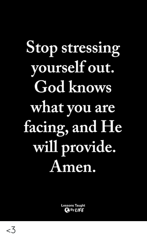 God, Life, and Memes: Stop stressing  vourself out.  God knows  what vou are  racing, and He  will provide  Amen  Lessons Taught  By LIFE <3