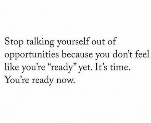 "Time, You, and Now: Stop talking yourself out of  opportunities because you don't feel  like you're ""ready"" yet. It's time  You're ready now."