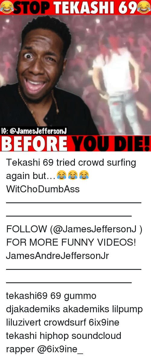 Funny, Memes, and SoundCloud: STOP  TEKASHI 69  IG: @JamesJeffersonJ  BEFORE YOU DIE! Tekashi 69 tried crowd surfing again but…😂😂😂 WitChoDumbAss ——————————————————————————— FOLLOW (@JamesJeffersonJ ) FOR MORE FUNNY VIDEOS! JamesAndreJeffersonJr ——————————————————————————— tekashi69 69 gummo djakademiks akademiks lilpump liluzivert crowdsurf 6ix9ine tekashi hiphop soundcloud rapper @6ix9ine_