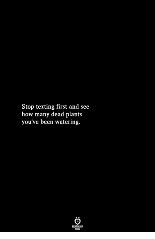 Texting, Been, and How: Stop texting first and see  how many dead plants  you've been watering.