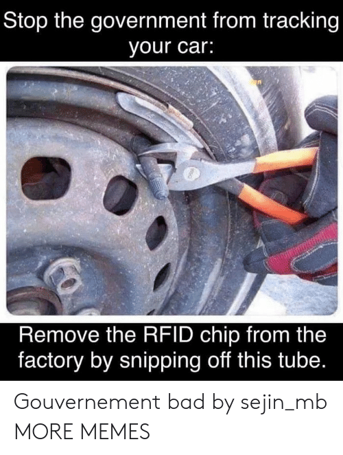 Bad, Dank, and Memes: Stop the government from tracking  your car:  Remove the RFID chip from the  factory by snipping off this tube. Gouvernement bad by sejin_mb MORE MEMES