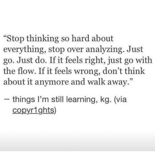 """Via, Think, and Still: """"Stop thinking so hard about  everything, stop over analyzing. Just  go. Just do. If it feels right, just go with  the flow. If it feels wrong, don't think  about it anymore and walk away.""""  05  - things l'm still learning, kg. (via  copyrights)"""