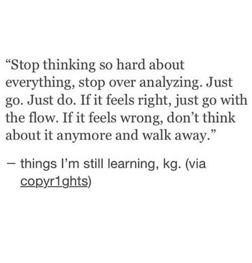 """Via, Think, and Still: """"Stop thinking so hard about  everything, stop over analyzing. Just  go. Just do. If it feels right, just go with  the flow. If it feels wrong, don't think  about it anymore and walk away.""""  - things I'm still learning, kg. (via  copyrights)"""