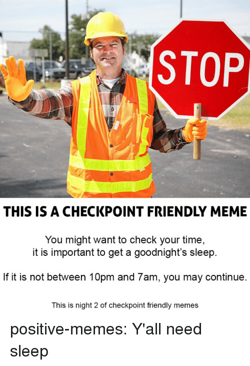 Meme, Memes, and Tumblr: STOP  THIS IS A CHECKPOINT FRIENDLY MEME  You might want to check your time,  it is important to get a goodnight's sleep  If it is not between 10pm and 7am, you may continue  This is night 2 of checkpoint friendly memes positive-memes:  Y'all need sleep