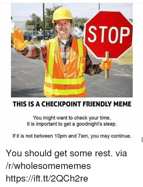 Meme, Time, and Sleep: STOP  THIS IS A CHECKPOINT FRIENDLY MEME  You might want to check your time,  it is important to get a goodnight's sleep.  If it is not between 10pm and 7am, you may continue. You should get some rest. via /r/wholesomememes https://ift.tt/2QCh2re