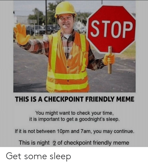 Meme, Time, and Sleep: STOP  THIS IS A CHECKPOINT FRIENDLY MEME  You might want to check your time,  it is important to get a goodnight's sleep.  If it is not between 10pm and 7am, you may continue.  This is night 2 of checkpoint friendly meme Get some sleep
