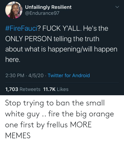 Orange: Stop trying to ban the small white guy .. fire the big orange one first by frellus MORE MEMES